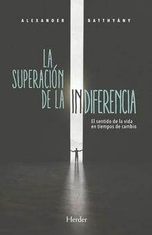 La superación de la indiferencia. El sentido de la vida en tiempos de cambio. Nueva publicación de Alexander Batthyany.